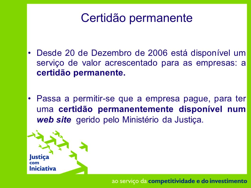 Certidão permanente Desde 20 de Dezembro de 2006 está disponível um serviço de valor acrescentado para as empresas: a certidão permanente.
