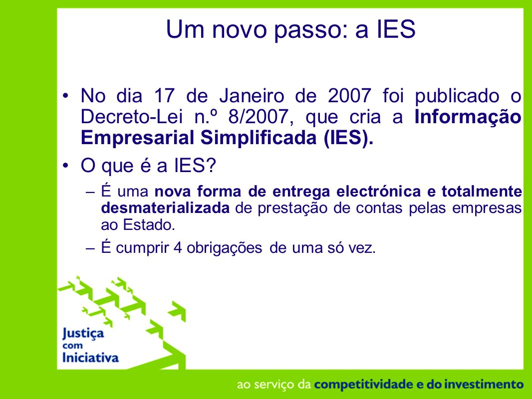 Um novo passo: a IES No dia 17 de Janeiro de 2007 foi publicado o Decreto-Lei n.º 8/2007, que cria a Informação Empresarial Simplificada (IES).