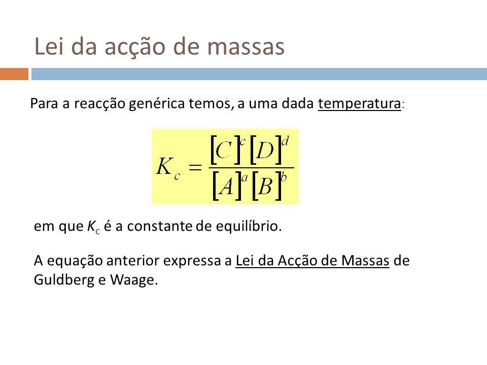 Lei da acção de massas Para a reacção genérica temos, a uma dada temperatura: em que Kc é a constante de equilíbrio.