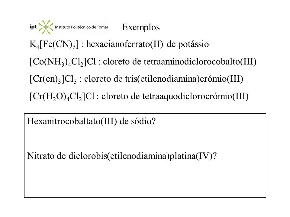 Exemplos K4Fe(CN)6 : hexacianoferrato(II) de potássio. Co(NH3)4Cl2Cl : cloreto de tetraaminodiclorocobalto(III)