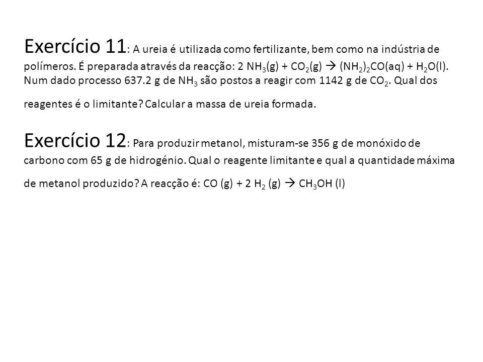 Exercício 11: A ureia é utilizada como fertilizante, bem como na indústria de polímeros. É preparada através da reacção: 2 NH3(g) + CO2(g)  (NH2)2CO(aq) + H2O(l). Num dado processo 637.2 g de NH3 são postos a reagir com 1142 g de CO2. Qual dos reagentes é o limitante Calcular a massa de ureia formada.