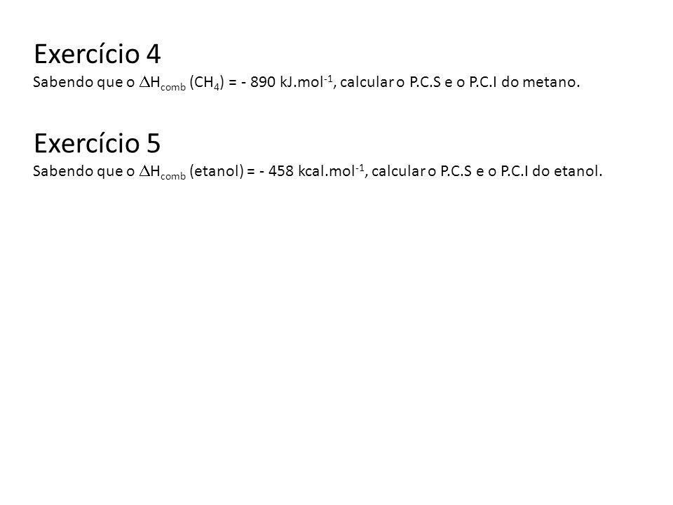 Exercício 4 Sabendo que o Hcomb (CH4) = - 890 kJ.mol-1, calcular o P.C.S e o P.C.I do metano. Exercício 5.