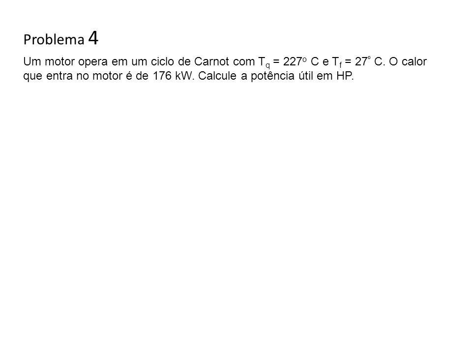 Problema 4 Um motor opera em um ciclo de Carnot com Tq = 227o C e Tf = 27º C.