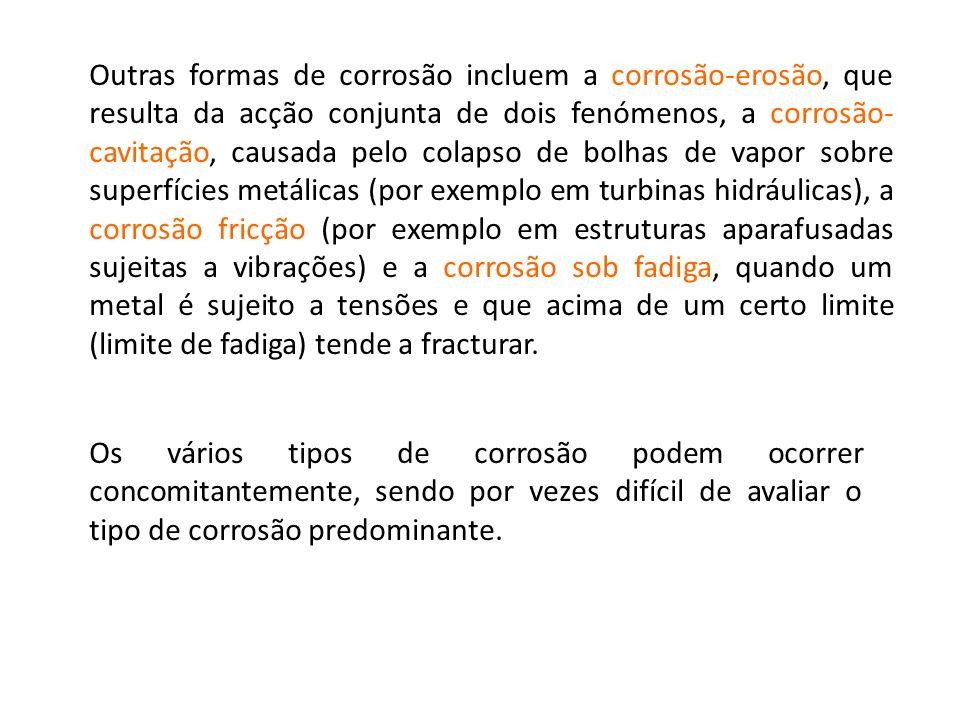 Outras formas de corrosão incluem a corrosão-erosão, que resulta da acção conjunta de dois fenómenos, a corrosão-cavitação, causada pelo colapso de bolhas de vapor sobre superfícies metálicas (por exemplo em turbinas hidráulicas), a corrosão fricção (por exemplo em estruturas aparafusadas sujeitas a vibrações) e a corrosão sob fadiga, quando um metal é sujeito a tensões e que acima de um certo limite (limite de fadiga) tende a fracturar.