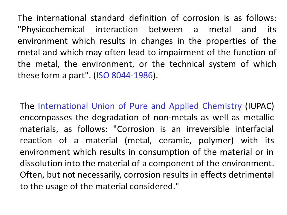 The international standard definition of corrosion is as follows: Physicochemical interaction between a metal and its environment which results in changes in the properties of the metal and which may often lead to impairment of the function of the metal, the environment, or the technical system of which these form a part . (ISO 8044-1986).