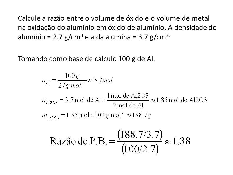Calcule a razão entre o volume de óxido e o volume de metal na oxidação do alumínio em óxido de alumínio. A densidade do alumínio = 2.7 g/cm3 e a da alumina = 3.7 g/cm3.