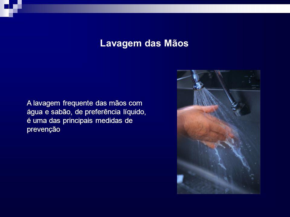 Lavagem das Mãos A lavagem frequente das mãos com água e sabão, de preferência líquido, é uma das principais medidas de prevenção.