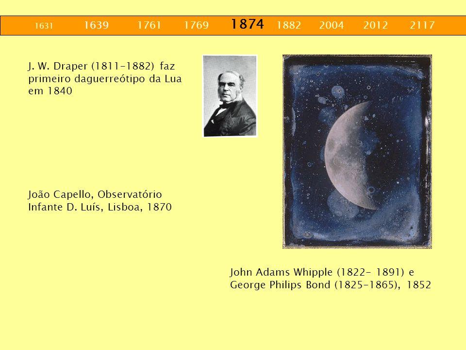 1631 1639 1761 1769 1874 1882 2004 2012 2117 J. W. Draper (1811-1882) faz primeiro daguerreótipo da Lua em 1840.