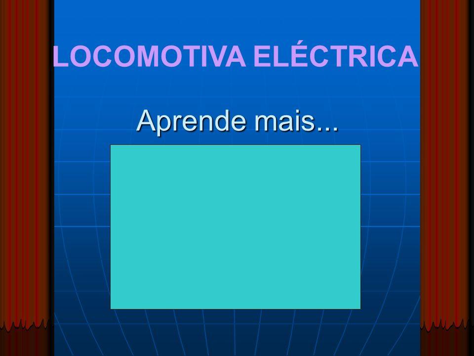 LOCOMOTIVA ELÉCTRICA Aprende mais...