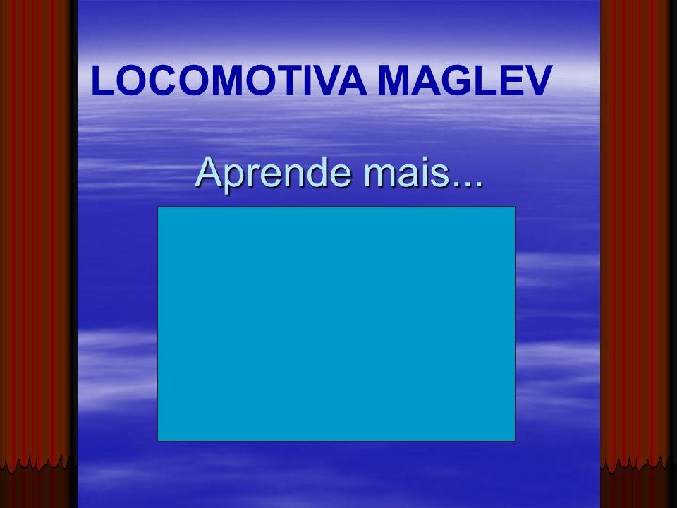 LOCOMOTIVA MAGLEV Aprende mais...