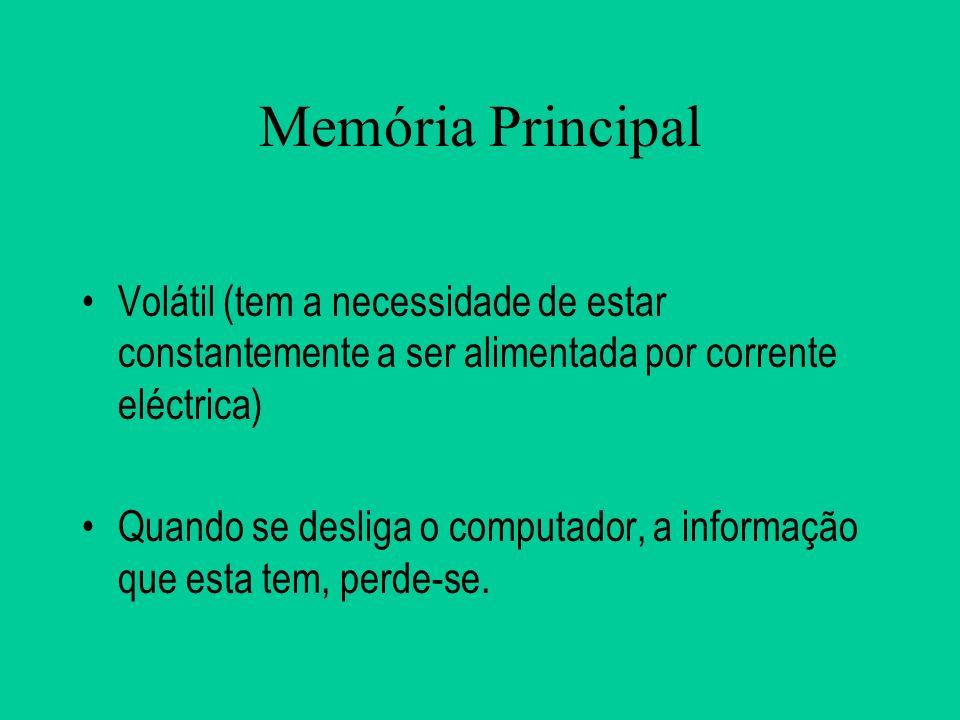 Memória Principal Volátil (tem a necessidade de estar constantemente a ser alimentada por corrente eléctrica)