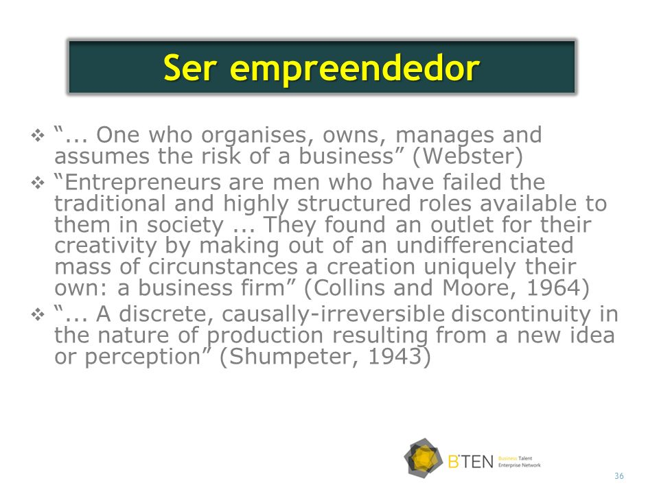 Ser empreendedor ... One who organises, owns, manages and assumes the risk of a business (Webster)