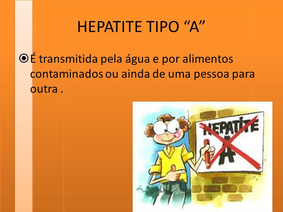 HEPATITE TIPO A É transmitida pela água e por alimentos contaminados ou ainda de uma pessoa para outra .