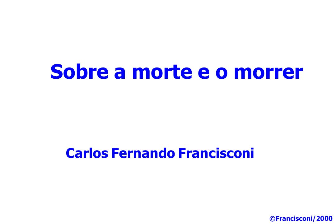 Sobre a morte e o morrer Carlos Fernando Francisconi ©Francisconi/2000