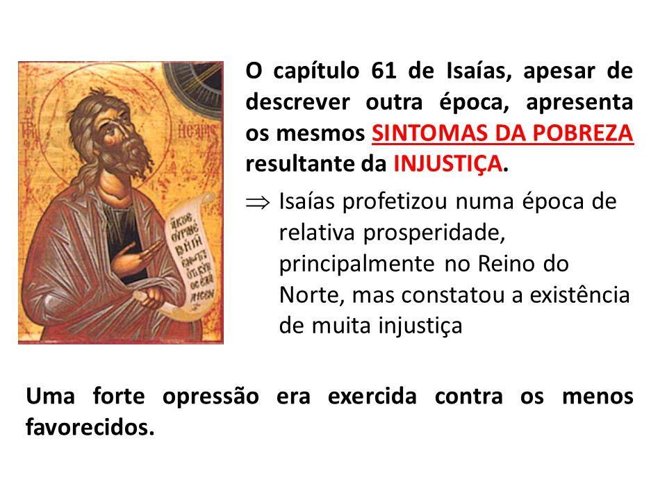 O capítulo 61 de Isaías, apesar de descrever outra época, apresenta os mesmos SINTOMAS DA POBREZA resultante da INJUSTIÇA.