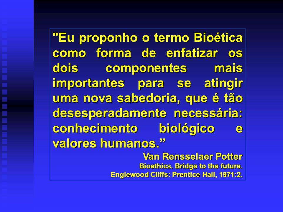 Eu proponho o termo Bioética como forma de enfatizar os dois componentes mais importantes para se atingir uma nova sabedoria, que é tão desesperadamente necessária: conhecimento biológico e valores humanos.