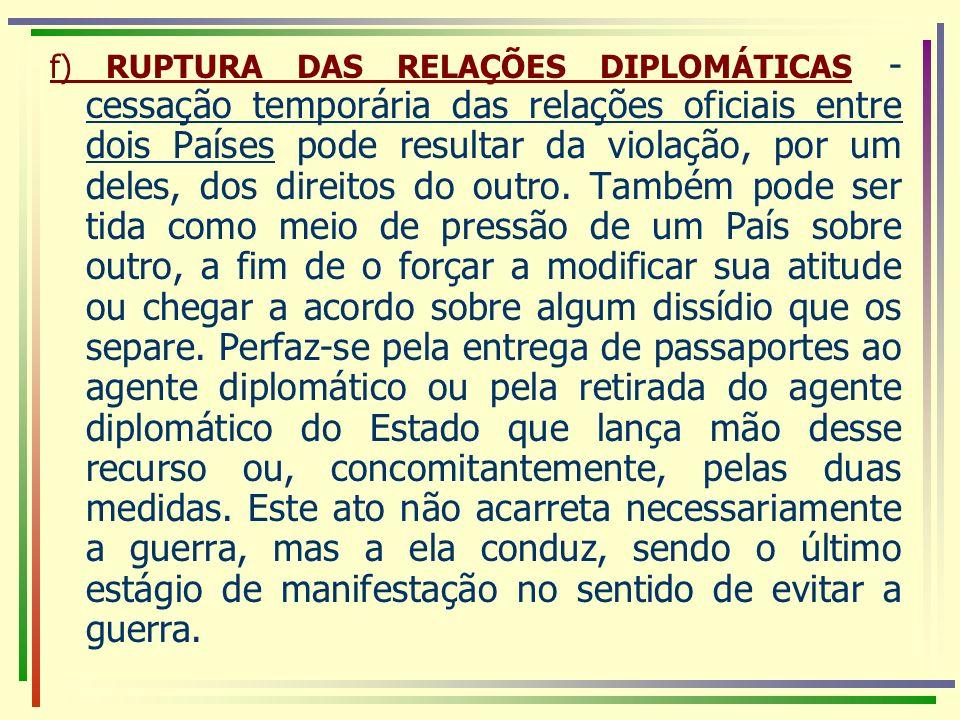 f) RUPTURA DAS RELAÇÕES DIPLOMÁTICAS - cessação temporária das relações oficiais entre dois Países pode resultar da violação, por um deles, dos direitos do outro.
