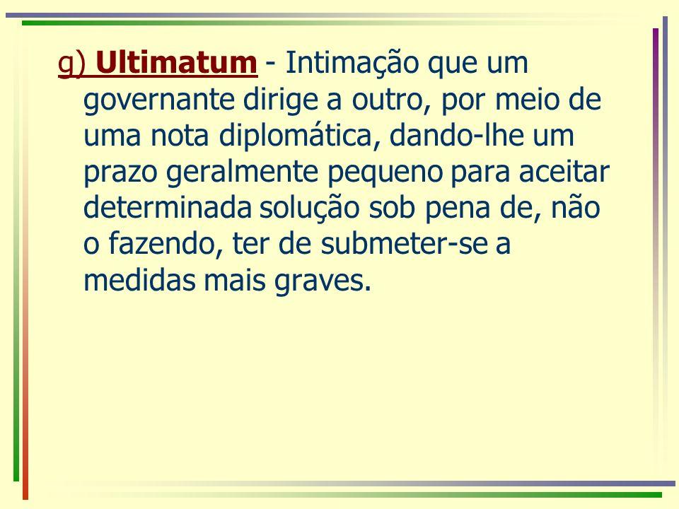g) Ultimatum - Intimação que um governante dirige a outro, por meio de uma nota diplomática, dando-lhe um prazo geralmente pequeno para aceitar determinada solução sob pena de, não o fazendo, ter de submeter-se a medidas mais graves.