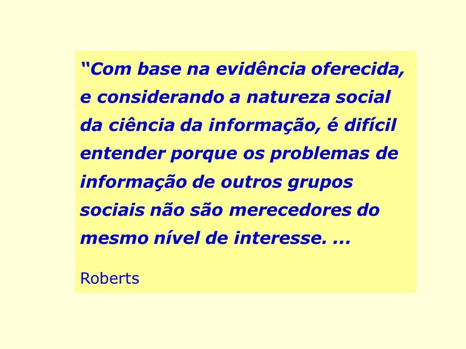 Com base na evidência oferecida, e considerando a natureza social da ciência da informação, é difícil entender porque os problemas de informação de outros grupos sociais não são merecedores do mesmo nível de interesse. ...