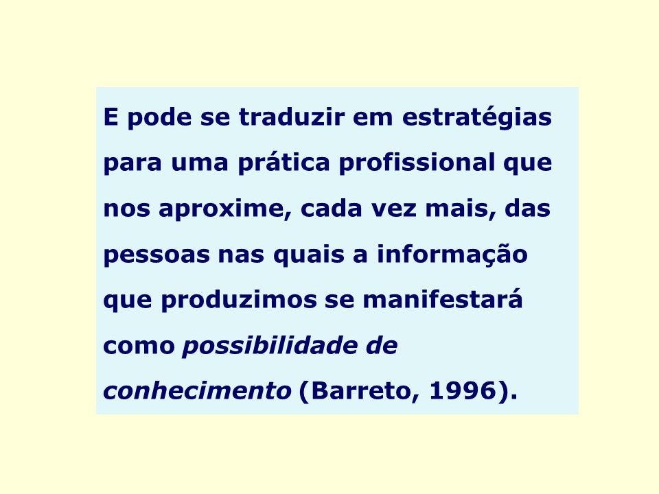 E pode se traduzir em estratégias para uma prática profissional que nos aproxime, cada vez mais, das pessoas nas quais a informação que produzimos se manifestará como possibilidade de conhecimento (Barreto, 1996).