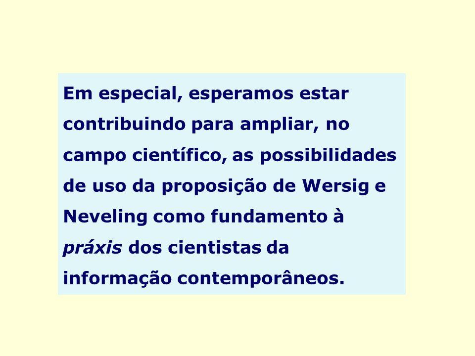 Em especial, esperamos estar contribuindo para ampliar, no campo científico, as possibilidades de uso da proposição de Wersig e Neveling como fundamento à práxis dos cientistas da informação contemporâneos.