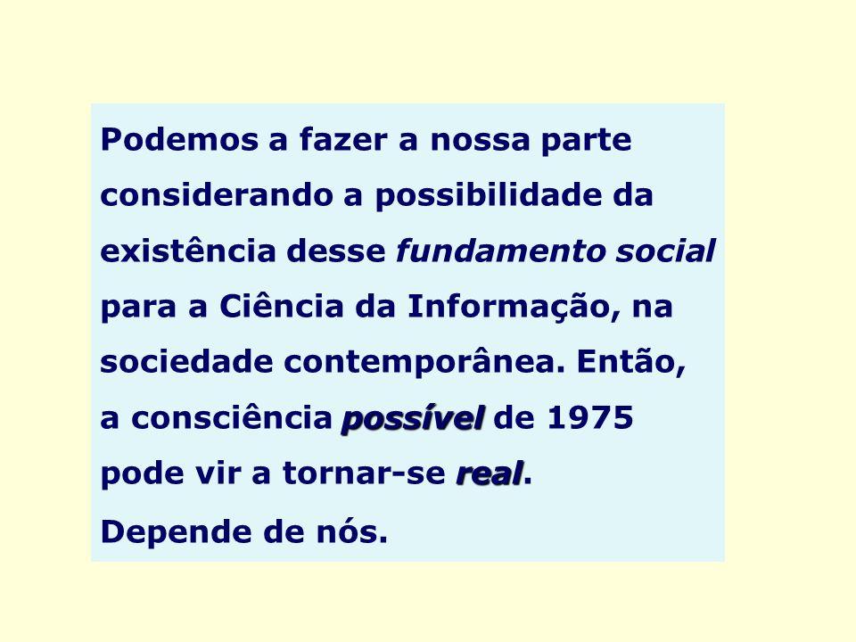 Podemos a fazer a nossa parte considerando a possibilidade da existência desse fundamento social para a Ciência da Informação, na sociedade contemporânea. Então, a consciência possível de 1975 pode vir a tornar-se real.