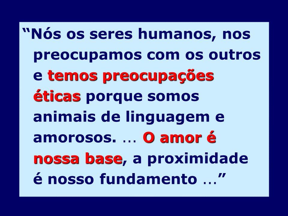 Nós os seres humanos, nos preocupamos com os outros e temos preocupações éticas porque somos animais de linguagem e amorosos.