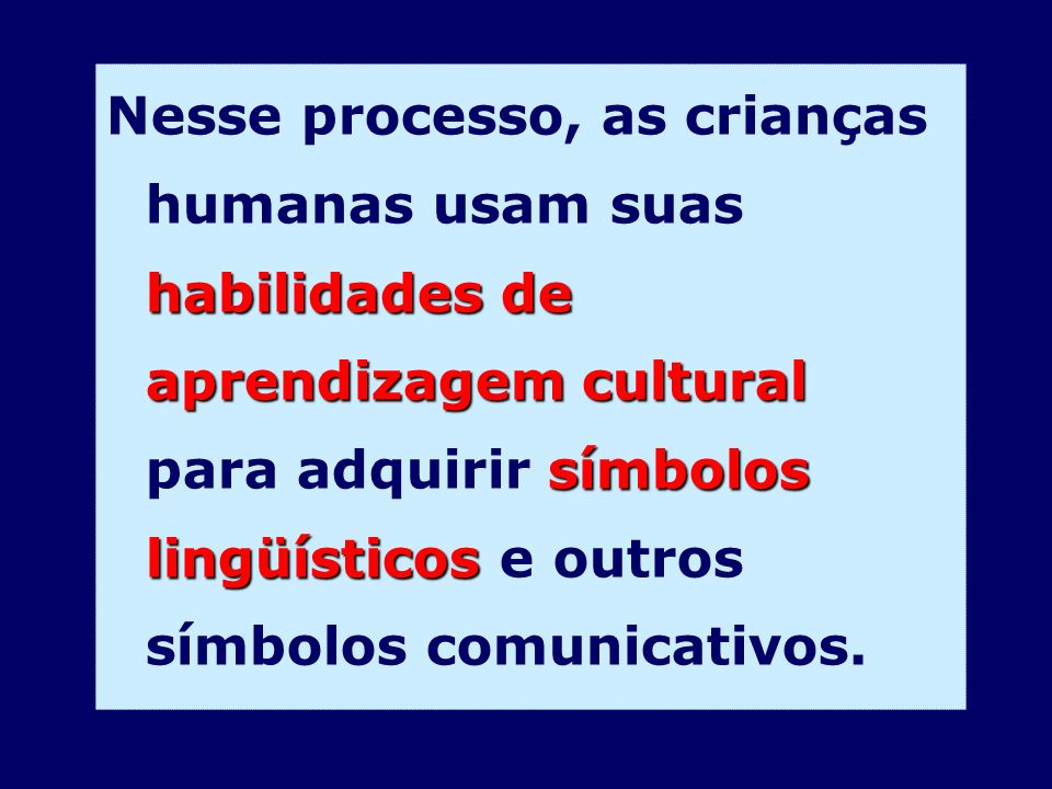 Nesse processo, as crianças humanas usam suas habilidades de aprendizagem cultural para adquirir símbolos lingüísticos e outros símbolos comunicativos.