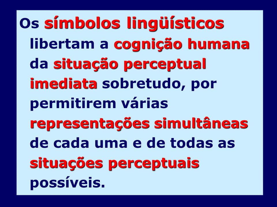 Os símbolos lingüísticos libertam a cognição humana da situação perceptual imediata sobretudo, por permitirem várias representações simultâneas de cada uma e de todas as situações perceptuais possíveis.