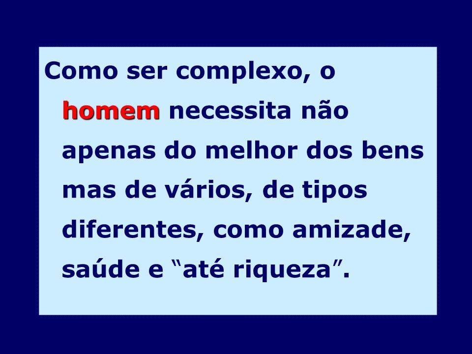 Como ser complexo, o homem necessita não apenas do melhor dos bens mas de vários, de tipos diferentes, como amizade, saúde e até riqueza .