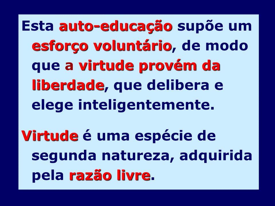 Esta auto-educação supõe um esforço voluntário, de modo que a virtude provém da liberdade, que delibera e elege inteligentemente.