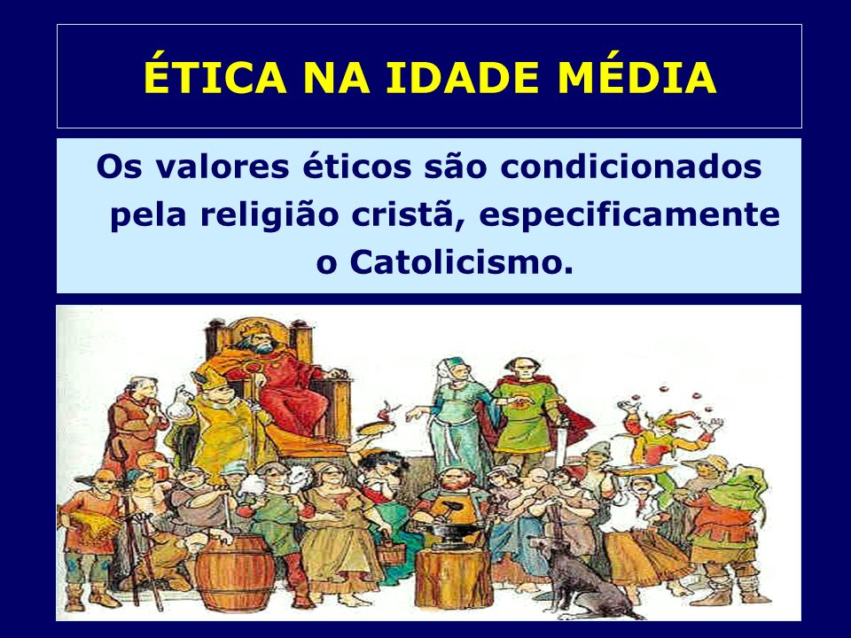 ÉTICA NA IDADE MÉDIAOs valores éticos são condicionados pela religião cristã, especificamente o Catolicismo.