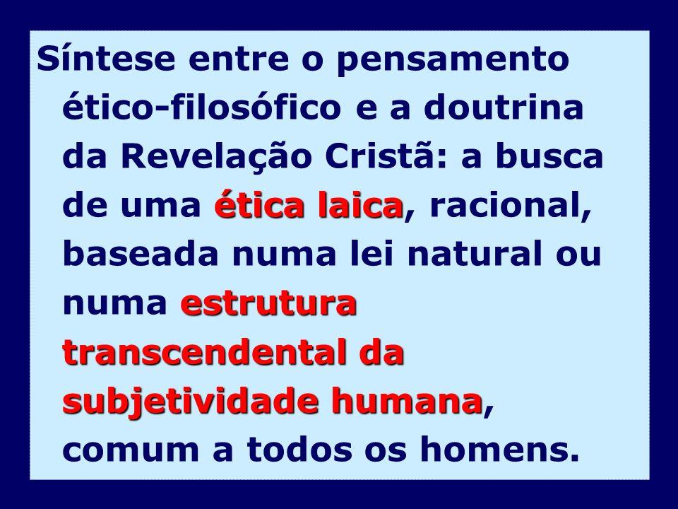 Síntese entre o pensamento ético-filosófico e a doutrina da Revelação Cristã: a busca de uma ética laica, racional, baseada numa lei natural ou numa estrutura transcendental da subjetividade humana, comum a todos os homens.