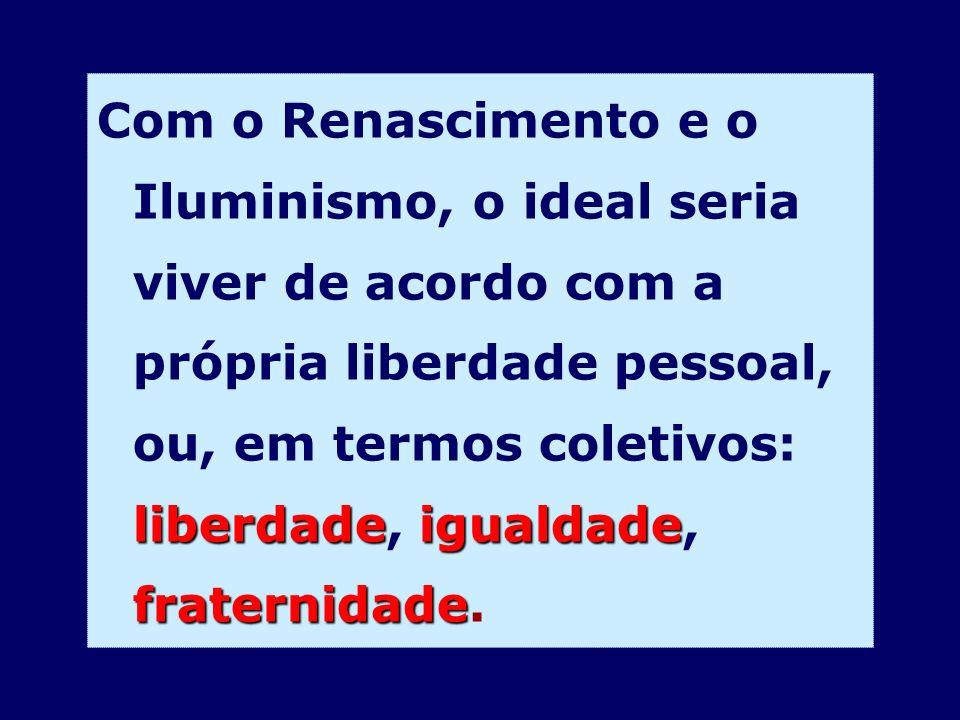 Com o Renascimento e o Iluminismo, o ideal seria viver de acordo com a própria liberdade pessoal, ou, em termos coletivos: liberdade, igualdade, fraternidade.