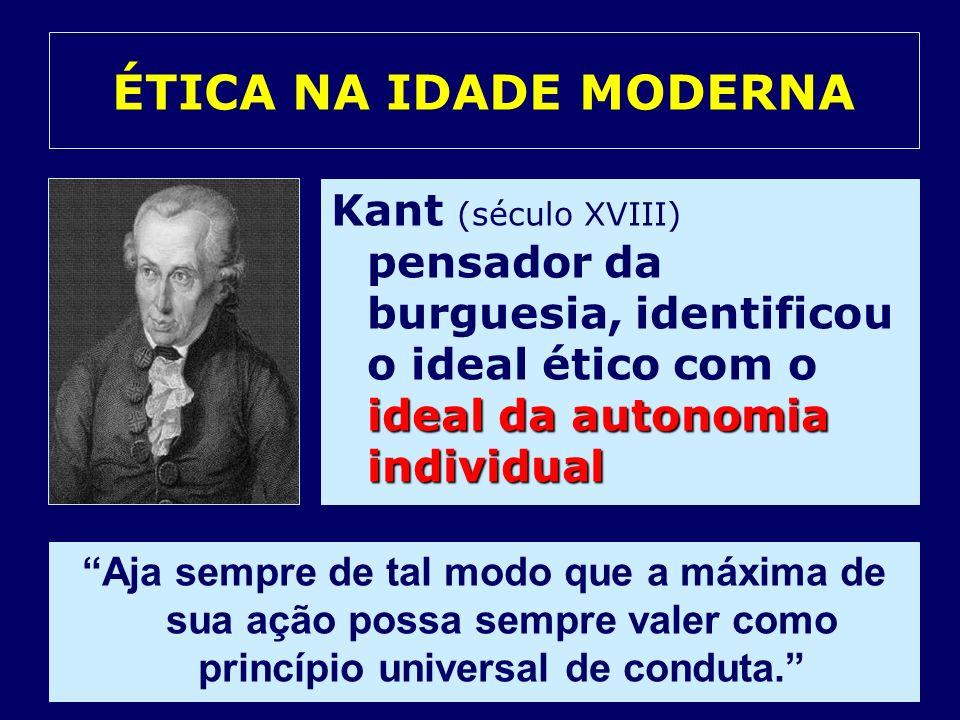 ÉTICA NA IDADE MODERNAKant (século XVIII) pensador da burguesia, identificou o ideal ético com o ideal da autonomia individual.