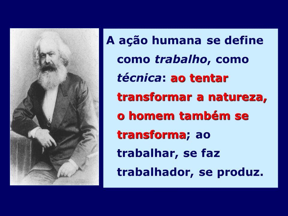 A ação humana se define como trabalho, como técnica: ao tentar transformar a natureza, o homem também se transforma; ao trabalhar, se faz trabalhador, se produz.