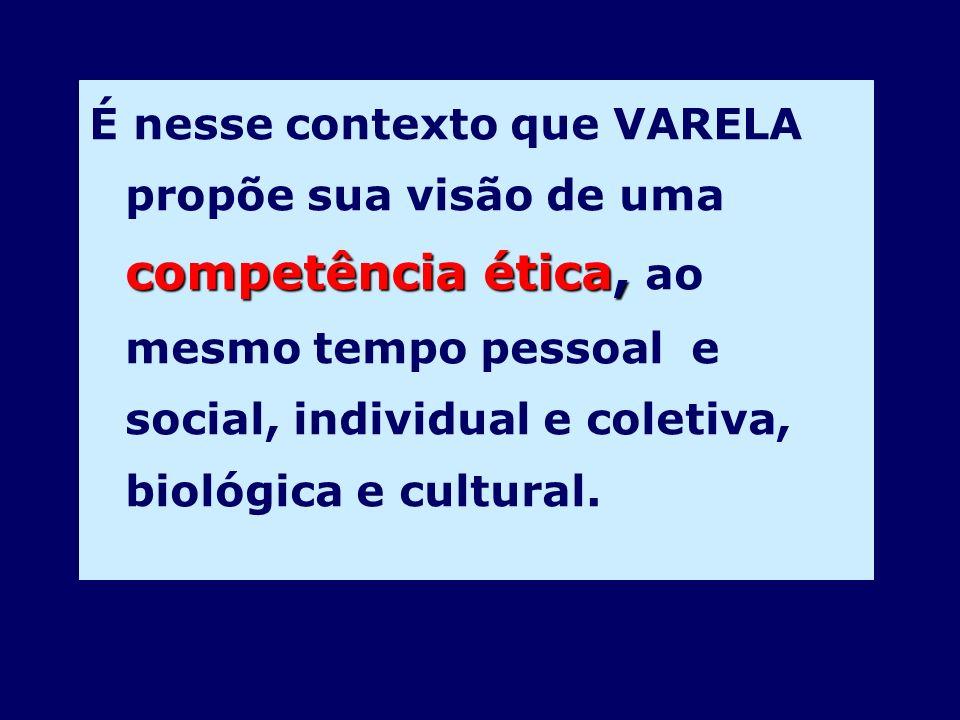 É nesse contexto que VARELA propõe sua visão de uma competência ética, ao mesmo tempo pessoal e social, individual e coletiva, biológica e cultural.