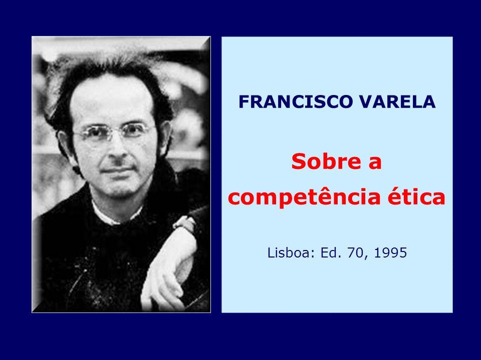 FRANCISCO VARELA Sobre a competência ética Lisboa: Ed. 70, 1995