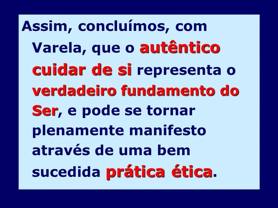 Assim, concluímos, com Varela, que o autêntico cuidar de si representa o verdadeiro fundamento do Ser, e pode se tornar plenamente manifesto através de uma bem sucedida prática ética.