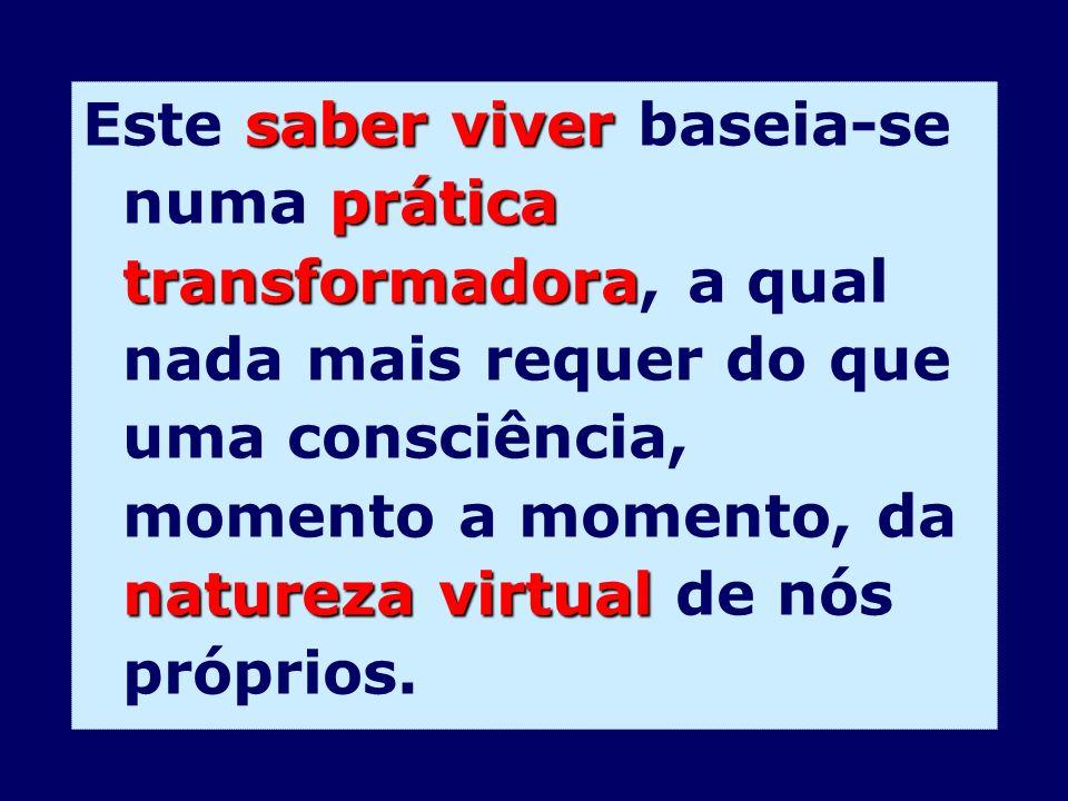 Este saber viver baseia-se numa prática transformadora, a qual nada mais requer do que uma consciência, momento a momento, da natureza virtual de nós próprios.
