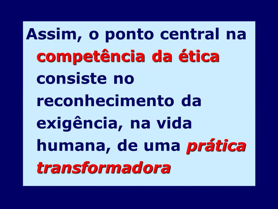 Assim, o ponto central na competência da ética consiste no reconhecimento da exigência, na vida humana, de uma prática transformadora