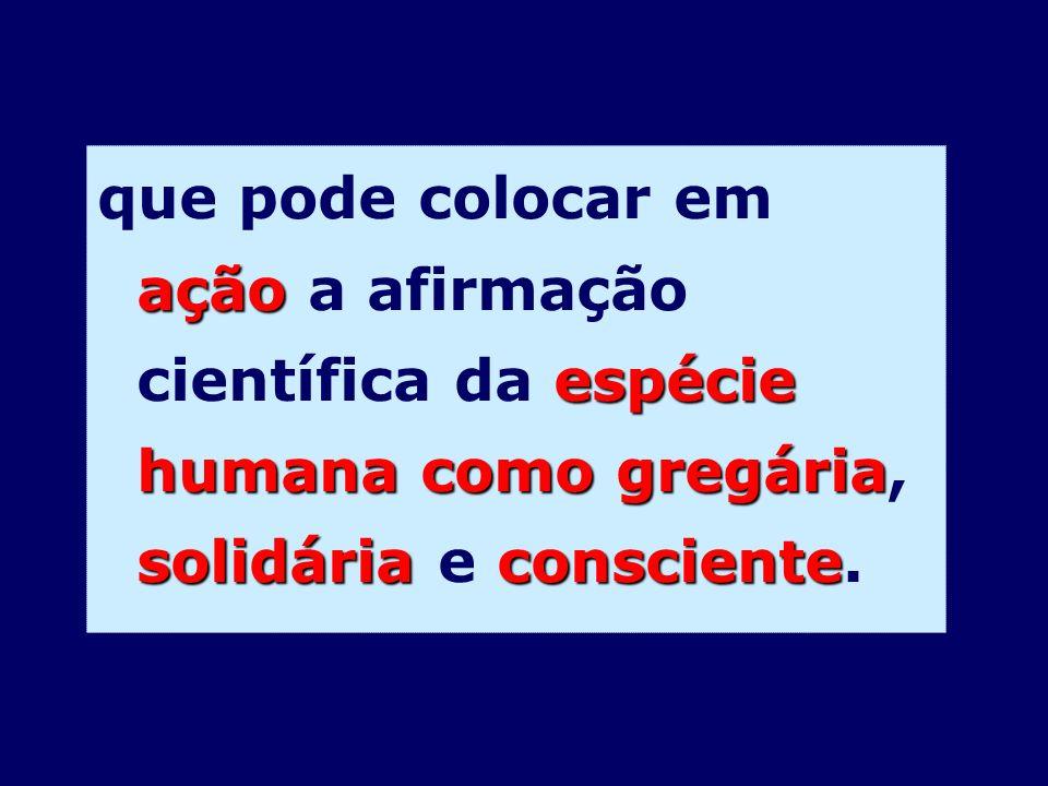 que pode colocar em ação a afirmação científica da espécie humana como gregária, solidária e consciente.