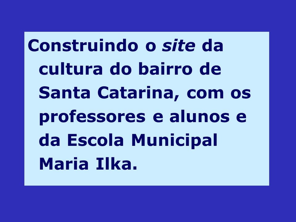 Construindo o site da cultura do bairro de Santa Catarina, com os professores e alunos e da Escola Municipal Maria Ilka.