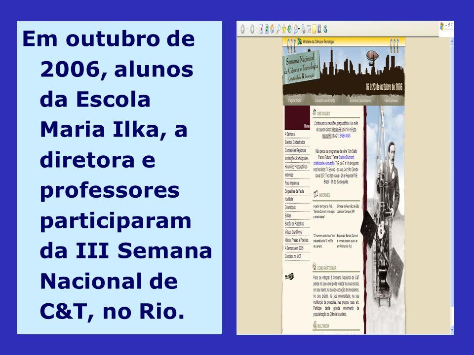 Em outubro de 2006, alunos da Escola Maria Ilka, a diretora e professores participaram da III Semana Nacional de C&T, no Rio.