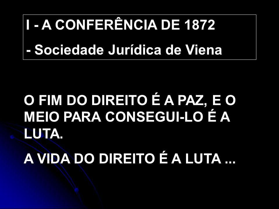 I - A CONFERÊNCIA DE 1872 - Sociedade Jurídica de Viena. O FIM DO DIREITO É A PAZ, E O MEIO PARA CONSEGUI-LO É A LUTA.