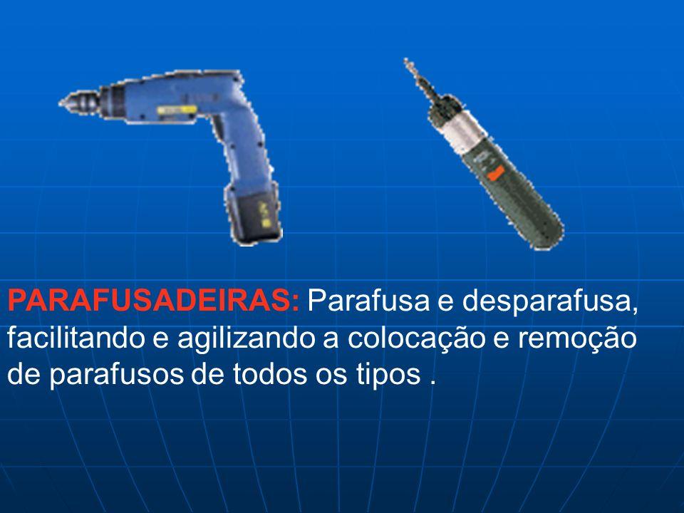 PARAFUSADEIRAS: Parafusa e desparafusa, facilitando e agilizando a colocação e remoção de parafusos de todos os tipos .