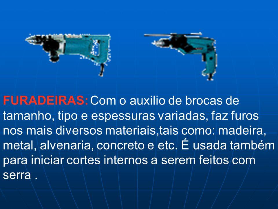 FURADEIRAS: Com o auxilio de brocas de tamanho, tipo e espessuras variadas, faz furos nos mais diversos materiais,tais como: madeira, metal, alvenaria, concreto e etc.