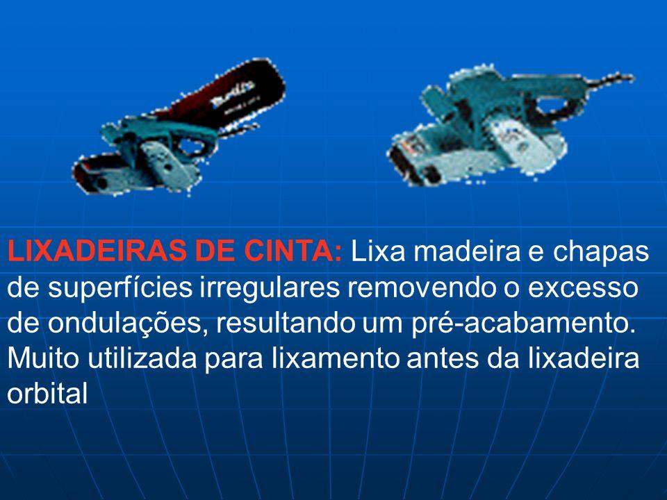LIXADEIRAS DE CINTA: Lixa madeira e chapas de superfícies irregulares removendo o excesso de ondulações, resultando um pré-acabamento.