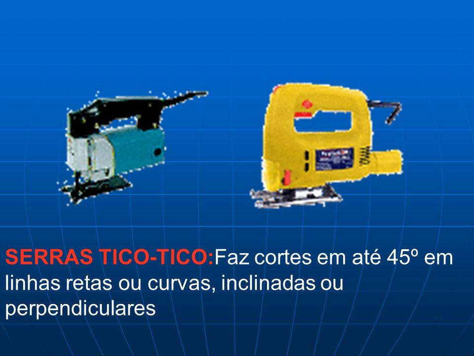 SERRAS TICO-TICO:Faz cortes em até 45º em linhas retas ou curvas, inclinadas ou perpendiculares