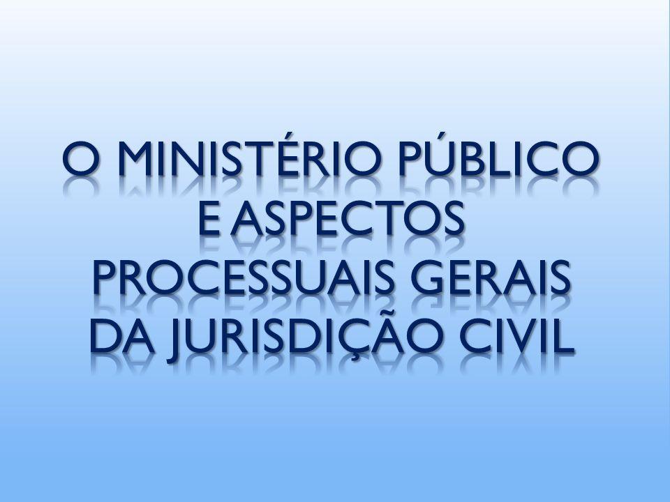 O MINISTÉRIO PÚBLICO E ASPECTOS PROCESSUAIS GERAIS DA JURISDIÇÃO CIVIL